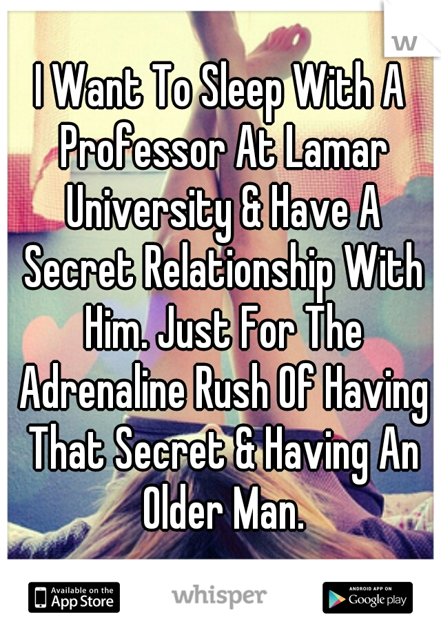 I Want To Sleep With A Professor At Lamar University & Have A Secret Relationship With Him. Just For The Adrenaline Rush Of Having That Secret & Having An Older Man.