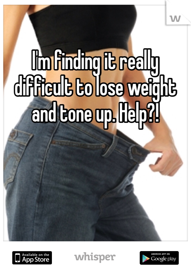 I'm finding it really difficult to lose weight and tone up. Help?!