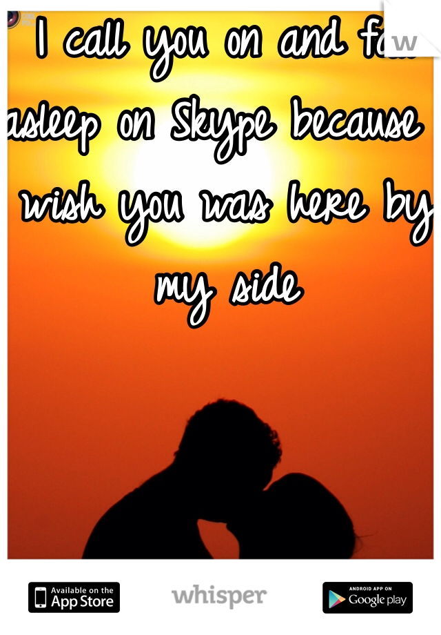 I call you on and fall asleep on Skype because I wish you was here by my side