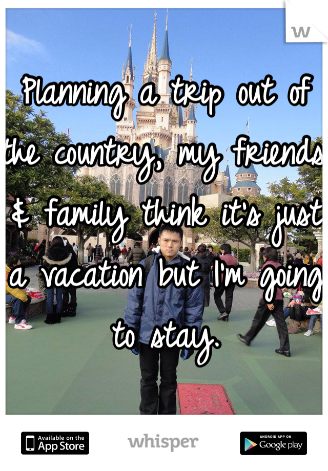 Planning a trip out of the country, my friends & family think it's just a vacation but I'm going to stay.