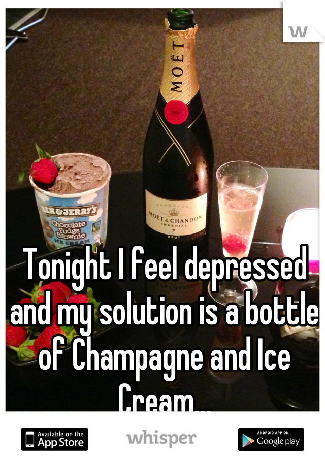 Tonight I feel depressed and my solution is a bottle of Champagne and Ice Cream...