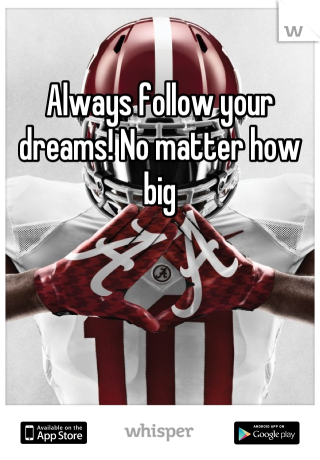 Always follow your dreams! No matter how big