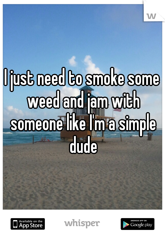 I just need to smoke some weed and jam with someone like I'm a simple dude