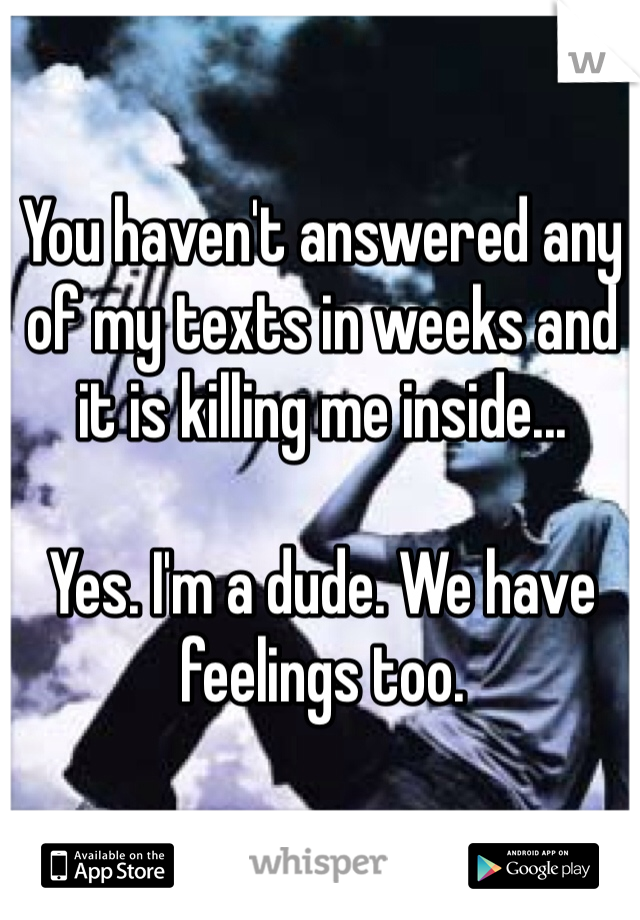 You haven't answered any of my texts in weeks and it is killing me inside...   Yes. I'm a dude. We have feelings too.