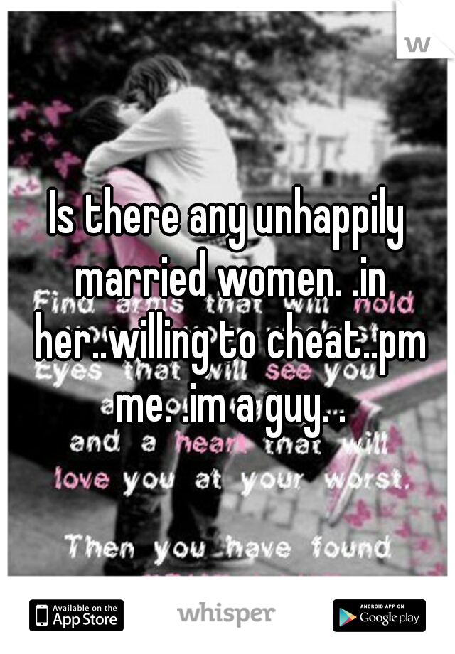 Is there any unhappily married women. .in her..willing to cheat..pm me. .im a guy. .