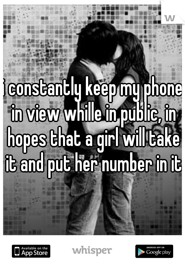 i constantly keep my phone in view whille in public, in hopes that a girl will take it and put her number in it