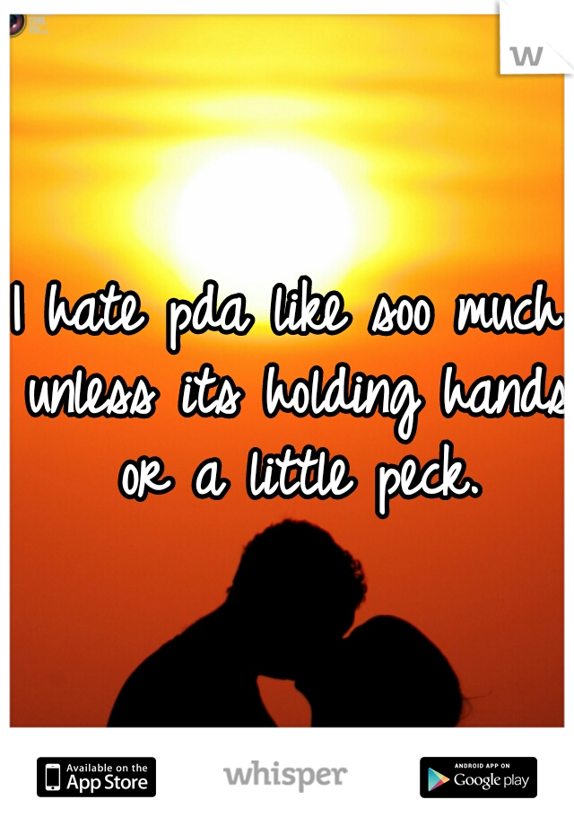 I hate pda like soo much unless its holding hands or a little peck.