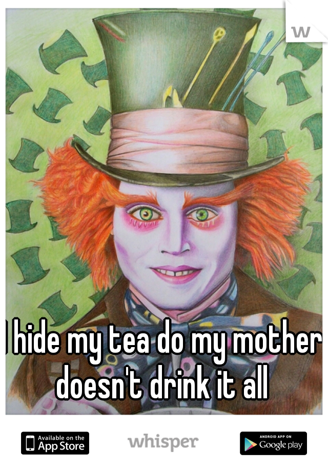 I hide my tea do my mother doesn't drink it all