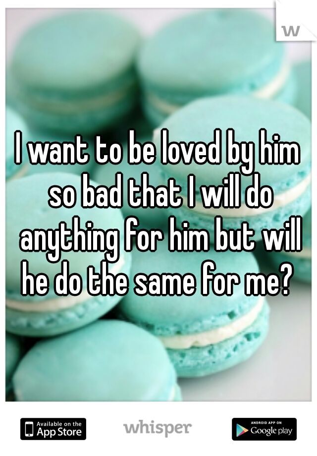 I want to be loved by him so bad that I will do anything for him but will he do the same for me?