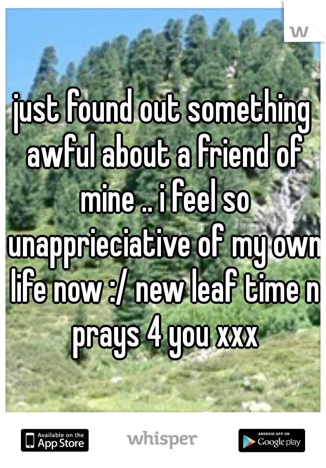 just found out something awful about a friend of mine .. i feel so unapprieciative of my own life now :/ new leaf time n prays 4 you xxx