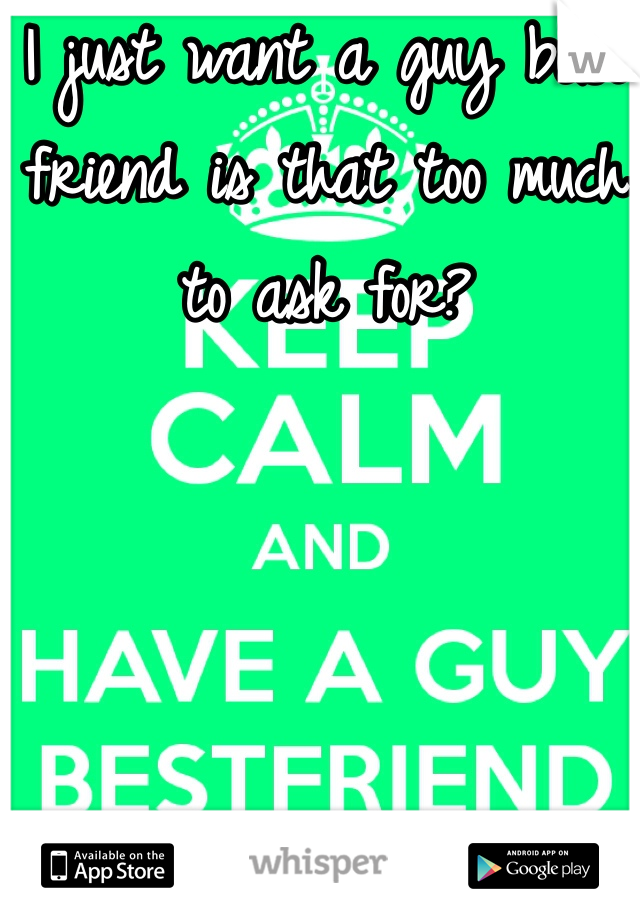 I just want a guy best friend is that too much to ask for?