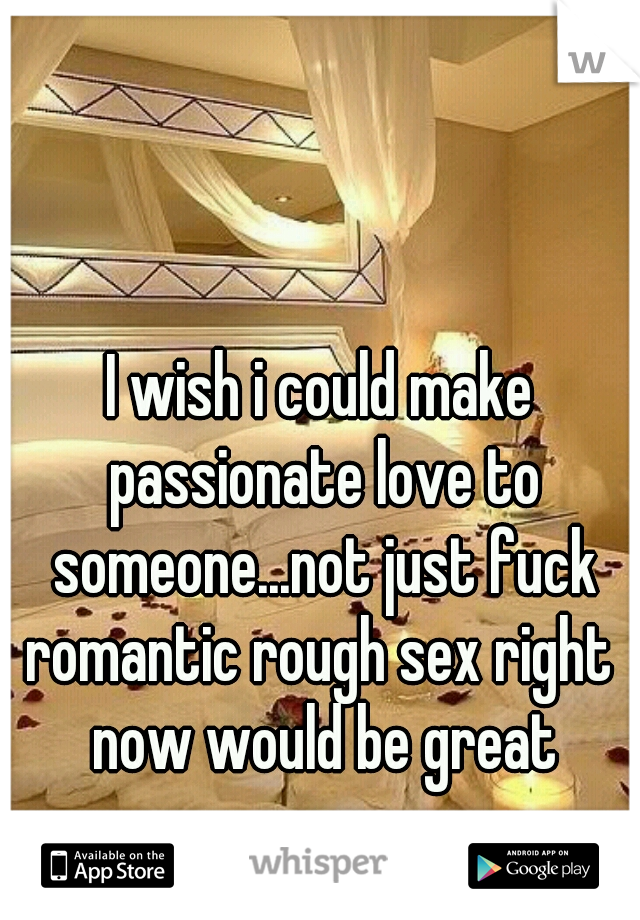I wish i could make passionate love to someone...not just fuck romantic rough sex right now would be great