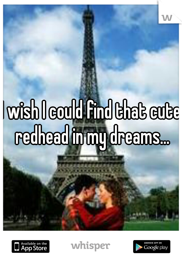 I wish I could find that cute redhead in my dreams...