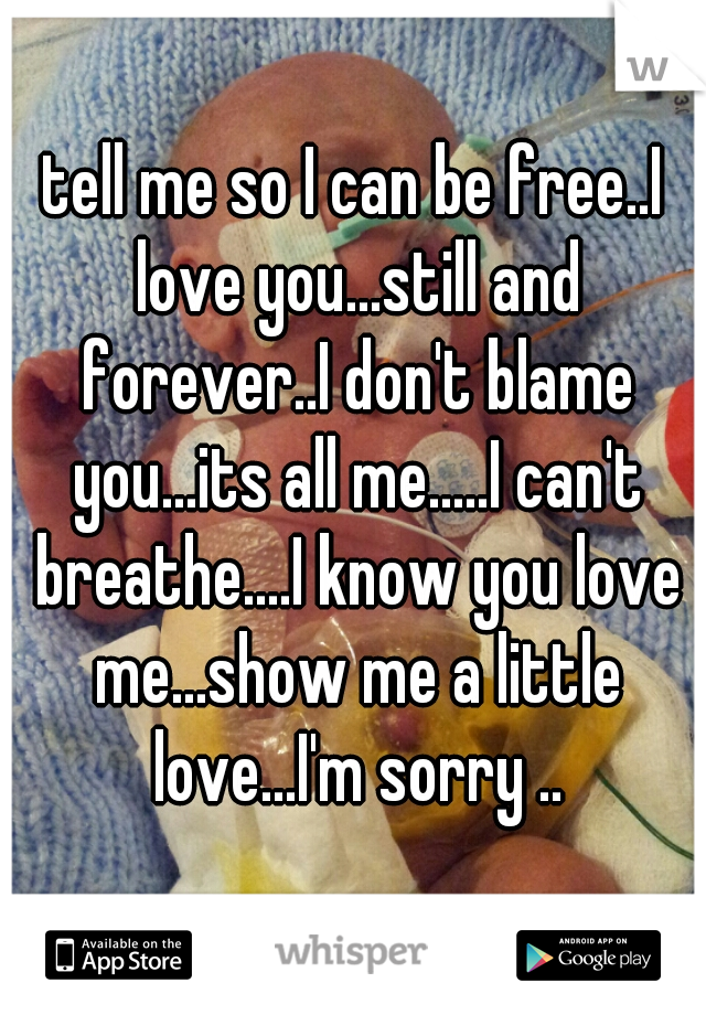 tell me so I can be free..I love you...still and forever..I don't blame you...its all me.....I can't breathe....I know you love me...show me a little love...I'm sorry ..