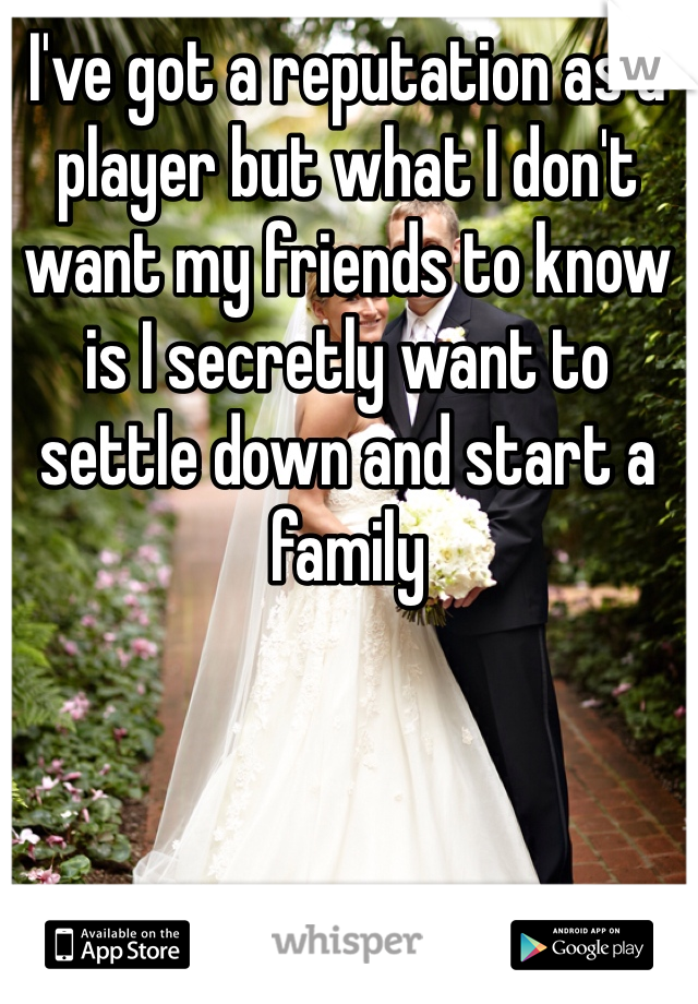 I've got a reputation as a player but what I don't want my friends to know is I secretly want to settle down and start a family