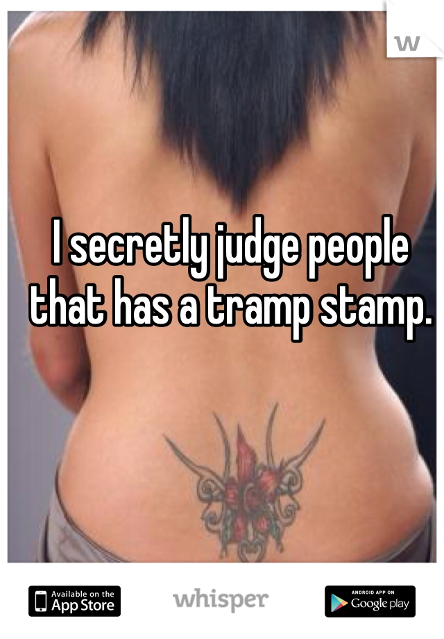 I secretly judge people that has a tramp stamp.