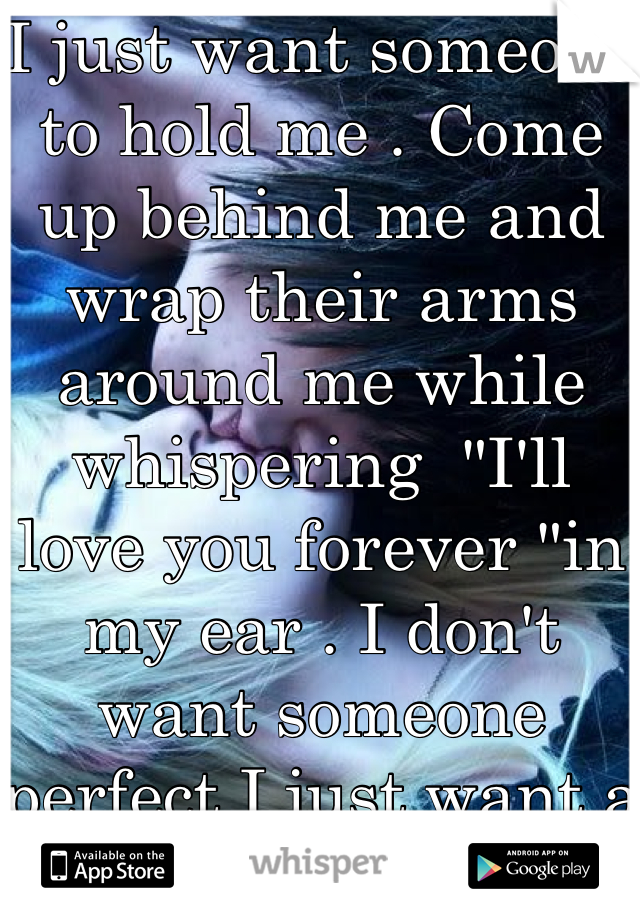 """I just want someone to hold me . Come up behind me and wrap their arms around me while whispering  """"I'll love you forever """"in my ear . I don't want someone perfect I just want a cute sweet funny guy that will make my heart skip a beat . Idgaf if we fight or have problems here and there I just want someone to love me as much as I love them . I'm tired of being alone"""