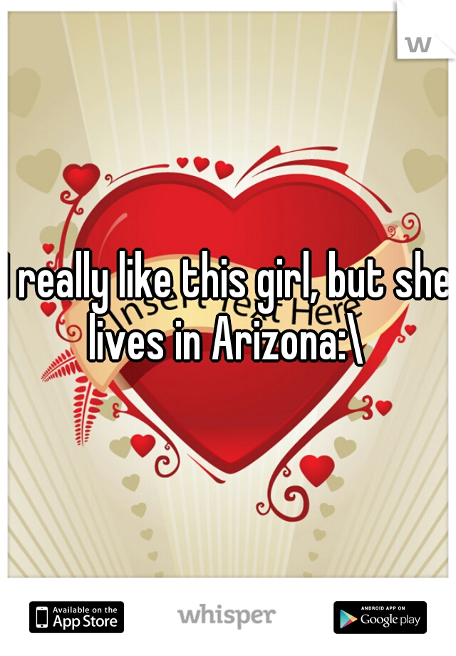 I really like this girl, but she lives in Arizona:\