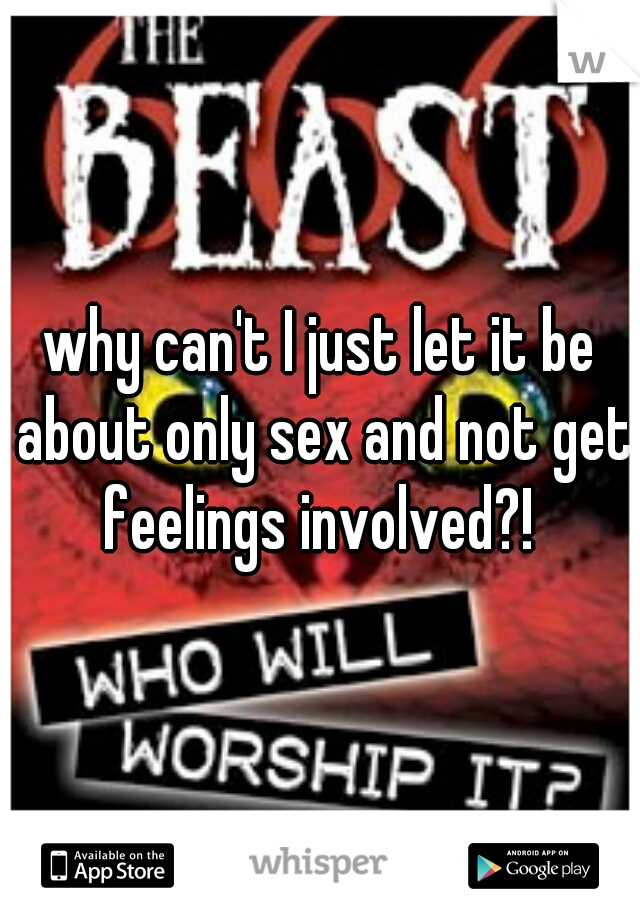 why can't I just let it be about only sex and not get feelings involved?!