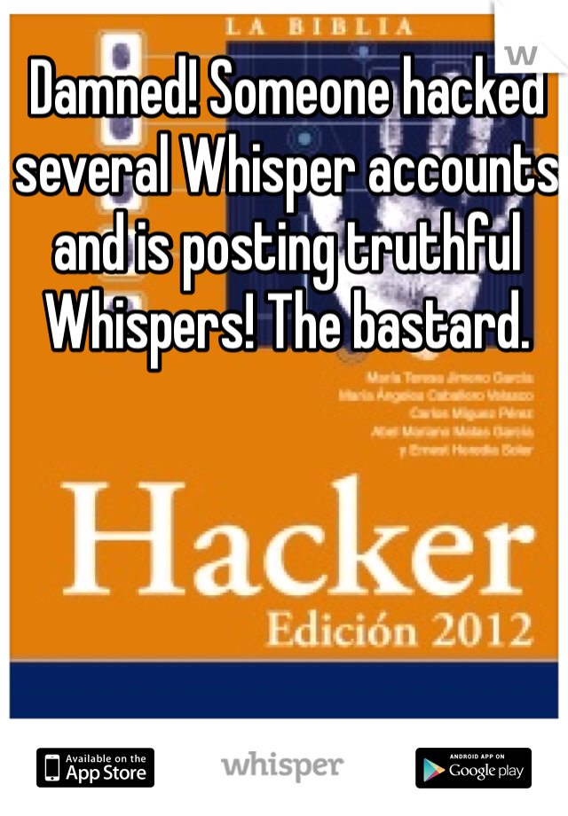 Damned! Someone hacked several Whisper accounts and is posting truthful Whispers! The bastard.