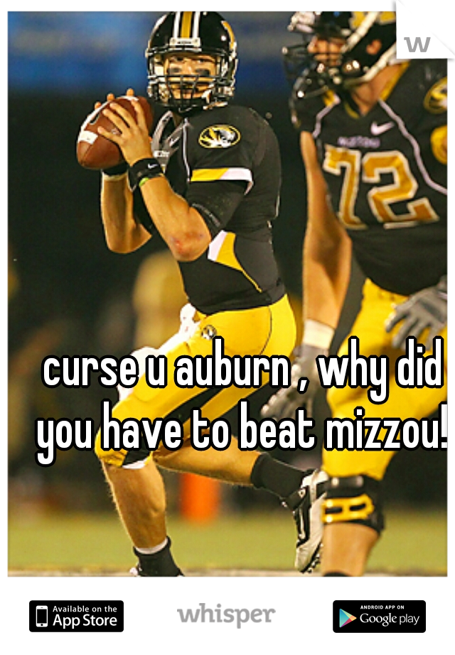 curse u auburn , why did you have to beat mizzou!