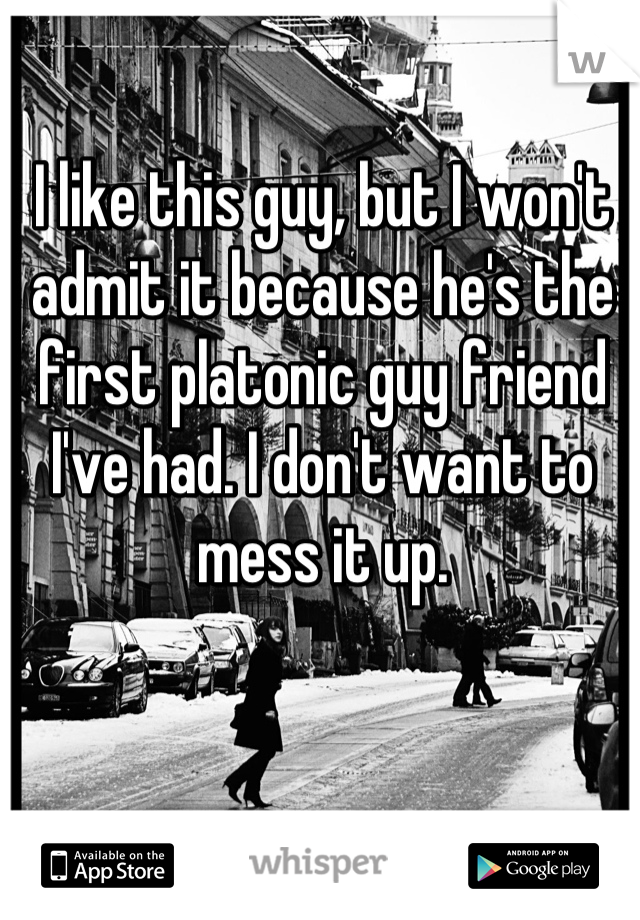 I like this guy, but I won't admit it because he's the first platonic guy friend I've had. I don't want to mess it up.
