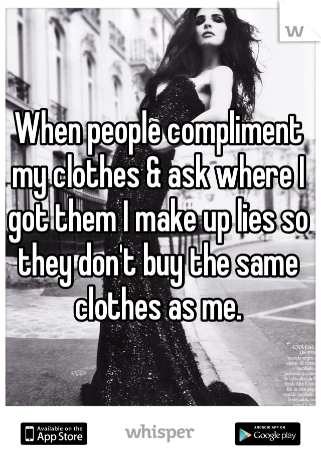 When people compliment my clothes & ask where I got them I make up lies so they don't buy the same clothes as me.