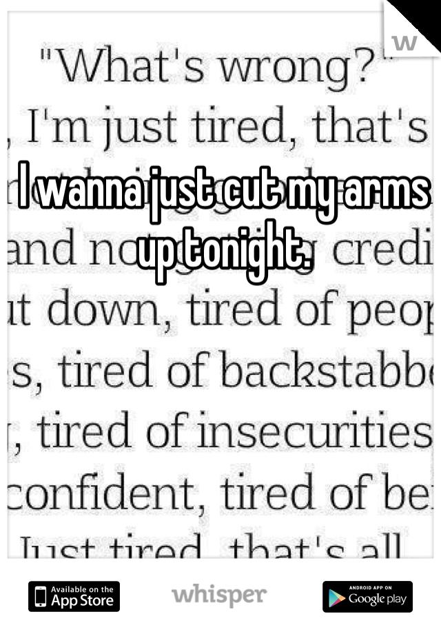 I wanna just cut my arms up tonight.