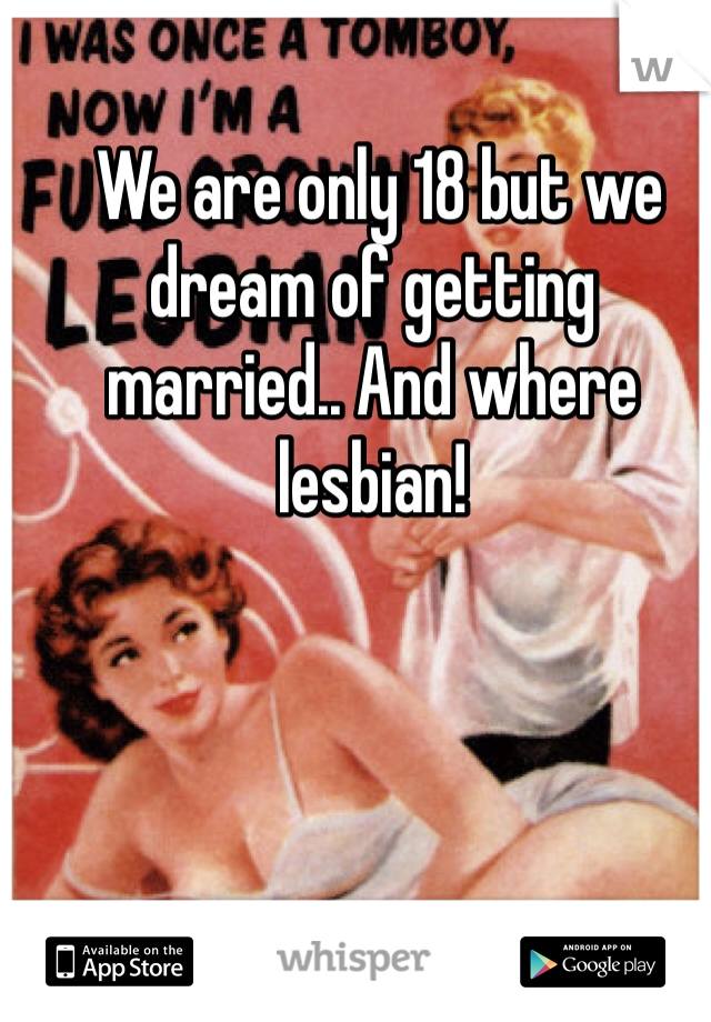 We are only 18 but we dream of getting married.. And where lesbian!