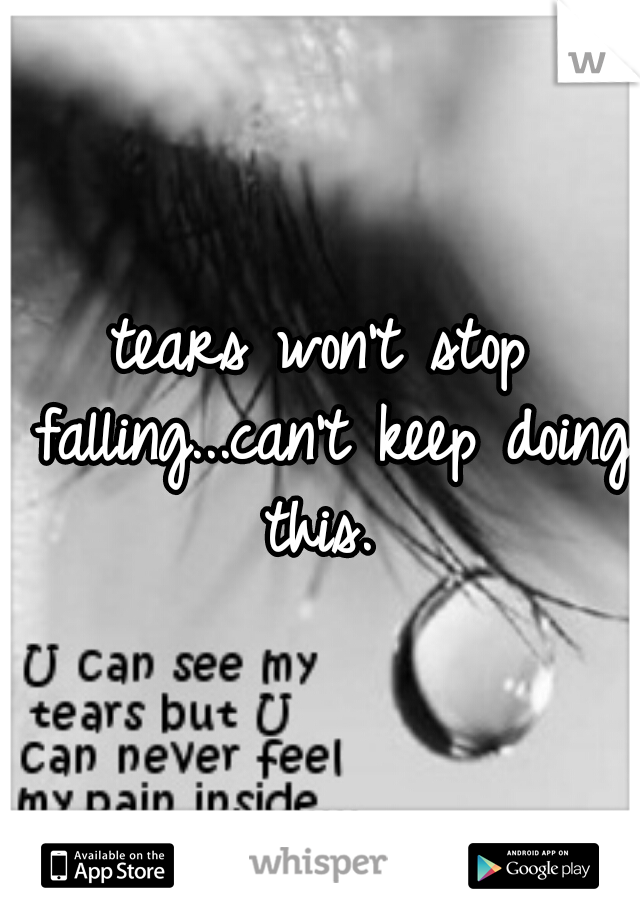 tears won't stop falling...can't keep doing this.