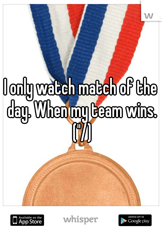 "I only watch match of the day. When my team wins. (""/)"