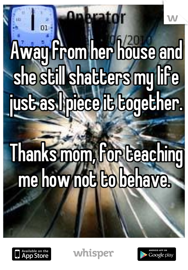 Away from her house and she still shatters my life just as I piece it together.   Thanks mom, for teaching me how not to behave.