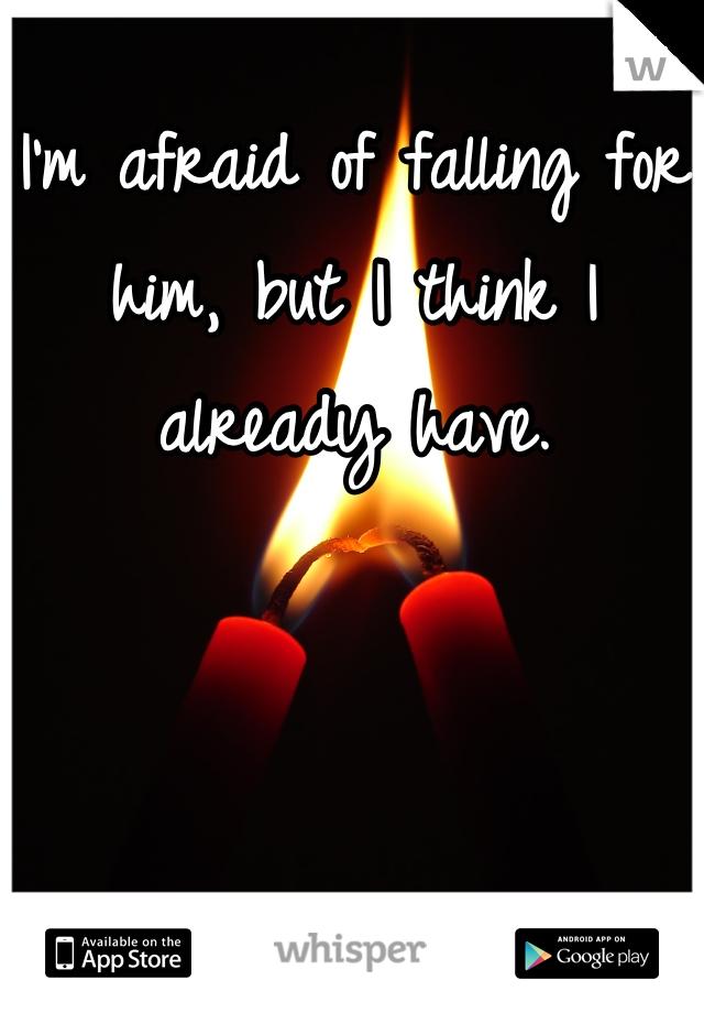 I'm afraid of falling for him, but I think I already have.