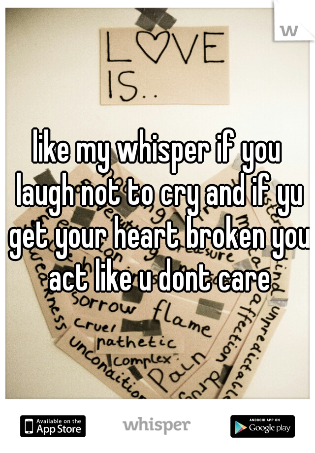 like my whisper if you laugh not to cry and if yu get your heart broken you act like u dont care