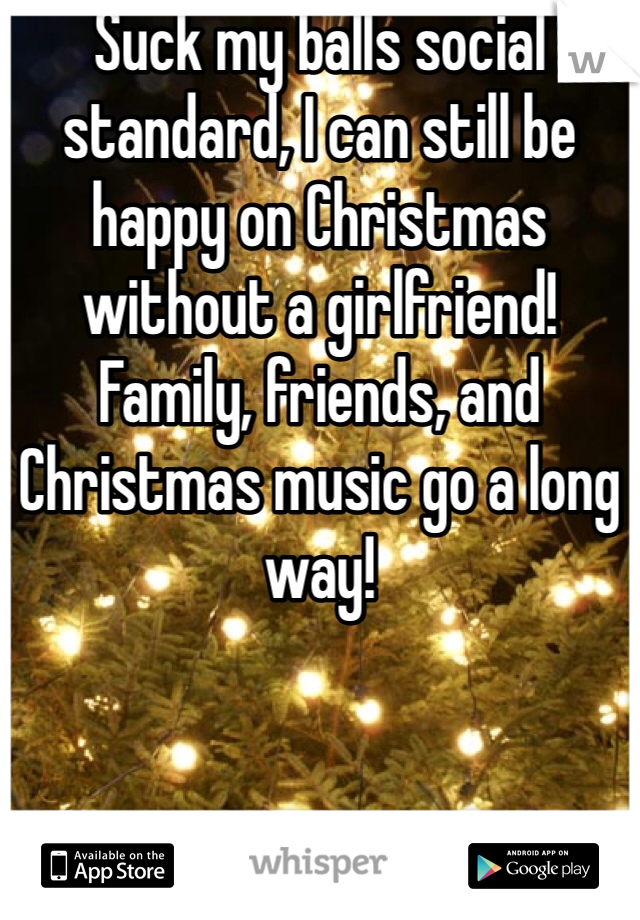 Suck my balls social standard, I can still be happy on Christmas without a girlfriend! Family, friends, and Christmas music go a long way!