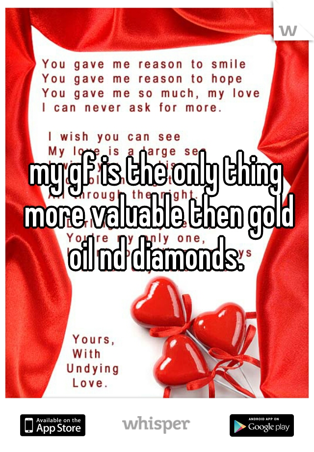 my gf is the only thing more valuable then gold oil nd diamonds.