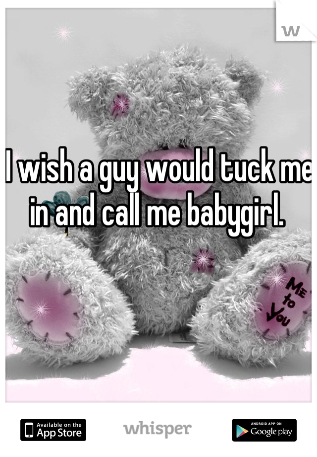I wish a guy would tuck me in and call me babygirl.
