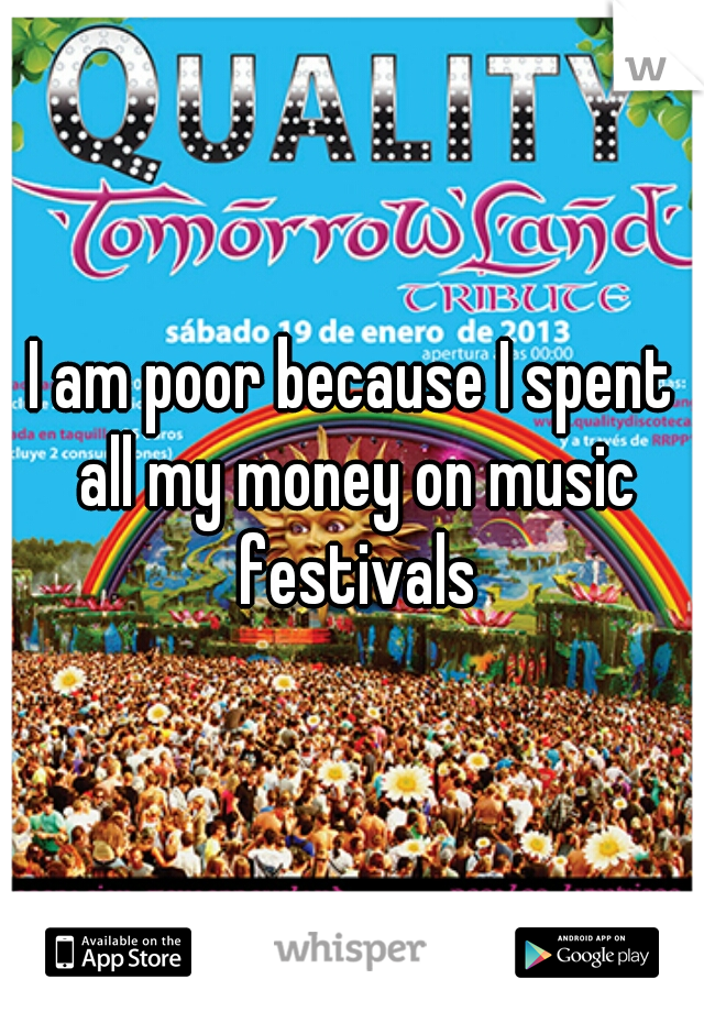 I am poor because I spent all my money on music festivals
