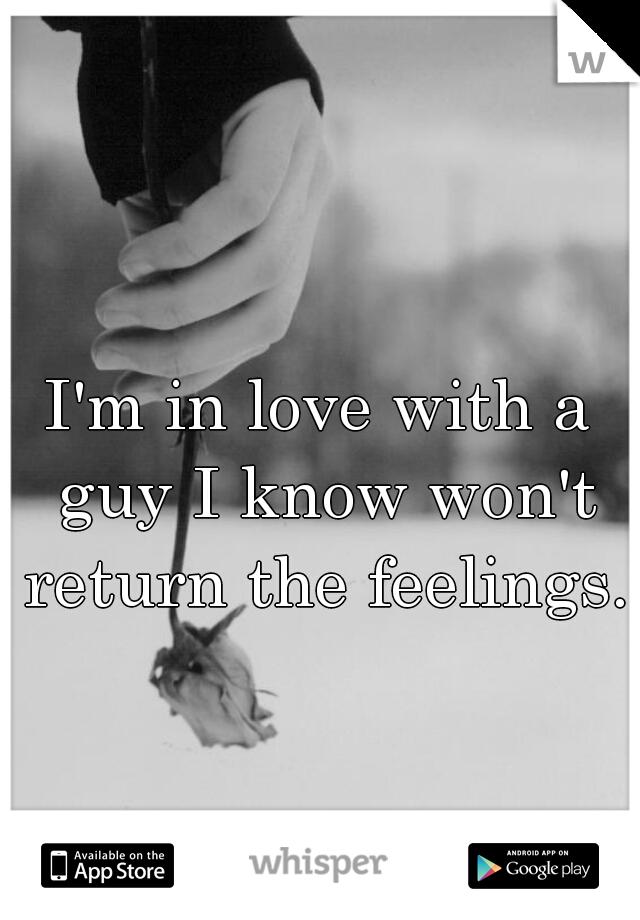 I'm in love with a guy I know won't return the feelings.