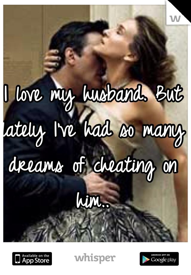 I love my husband. But lately I've had so many dreams of cheating on him..