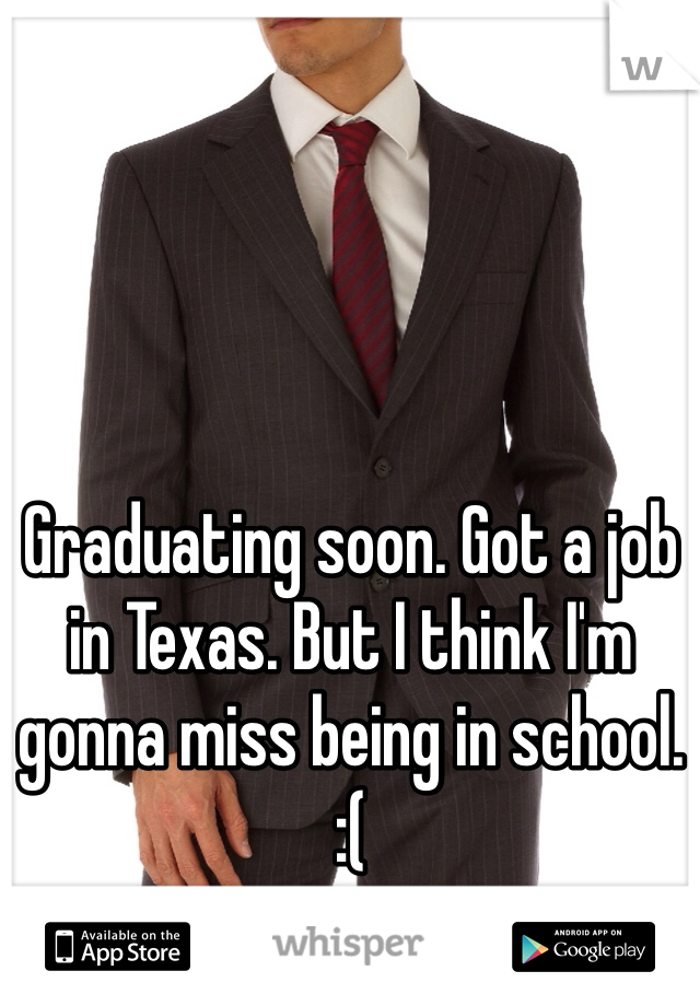 Graduating soon. Got a job in Texas. But I think I'm gonna miss being in school.  :(
