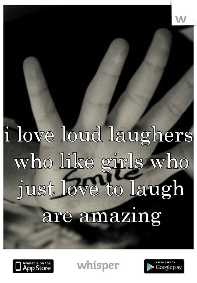 i love loud laughers who like girls who just love to laugh are amazing