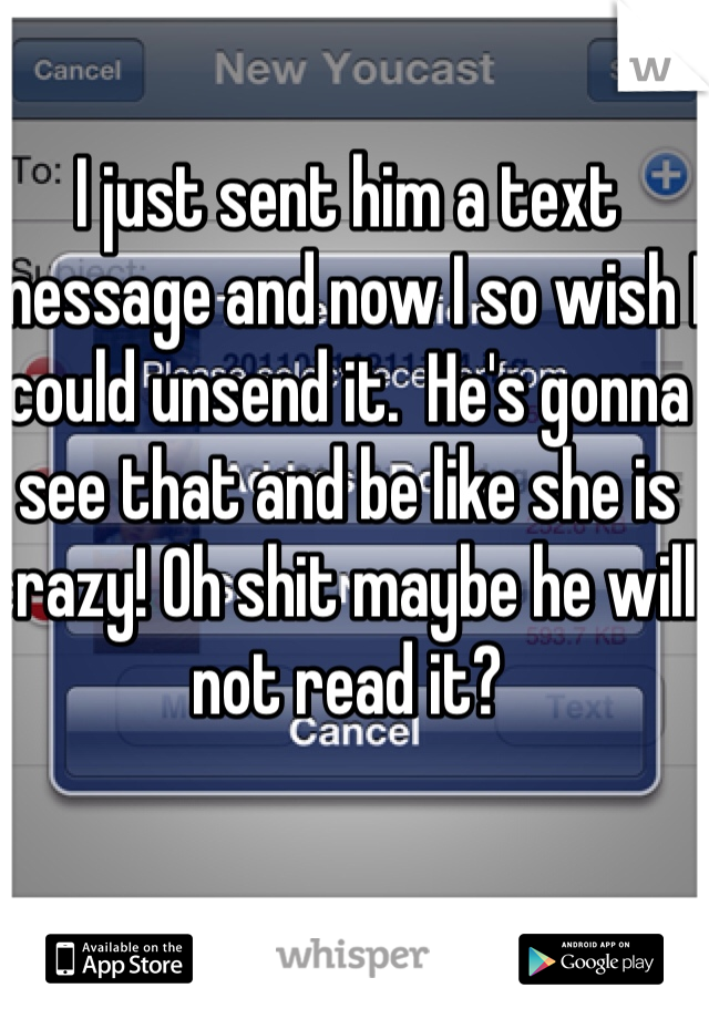 I just sent him a text message and now I so wish I could unsend it.  He's gonna see that and be like she is crazy! Oh shit maybe he will not read it?