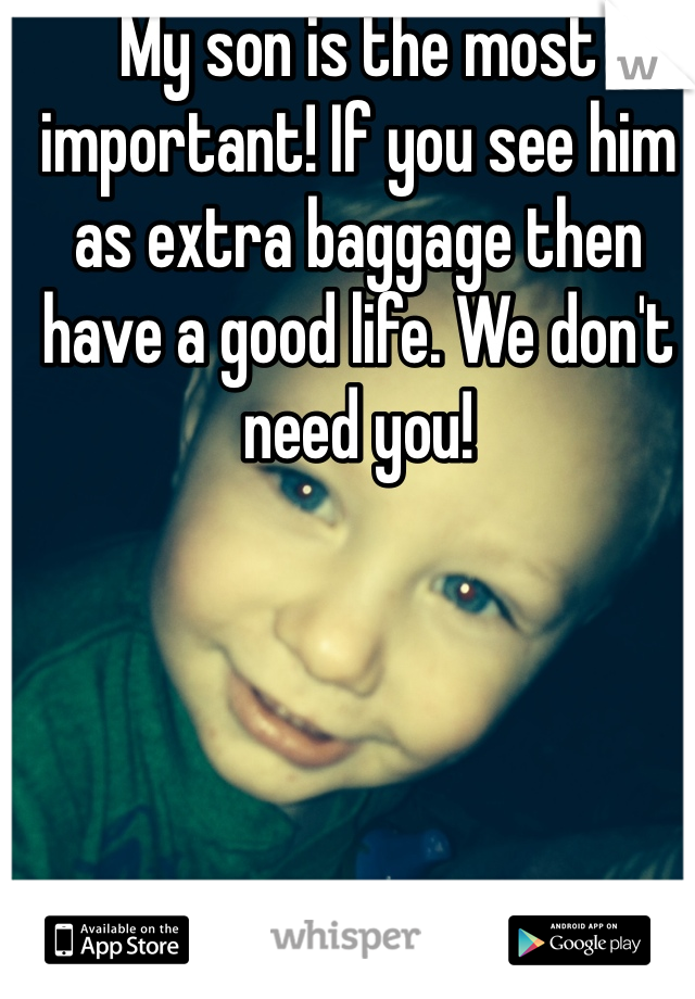My son is the most important! If you see him as extra baggage then have a good life. We don't need you!