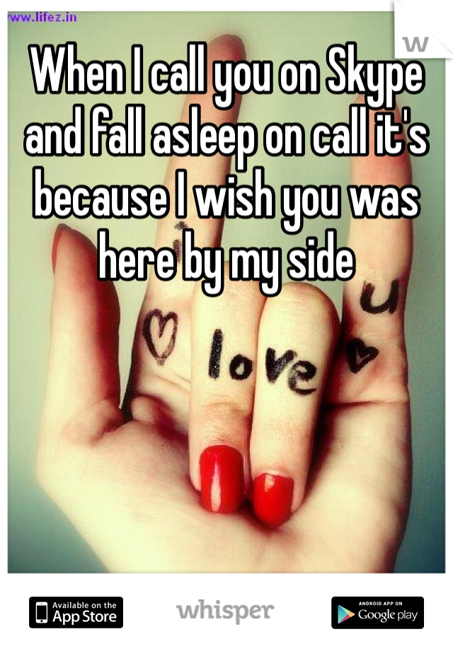 When I call you on Skype and fall asleep on call it's because I wish you was here by my side