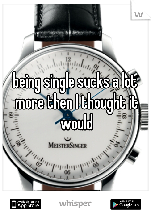 being single sucks a lot more then I thought it would