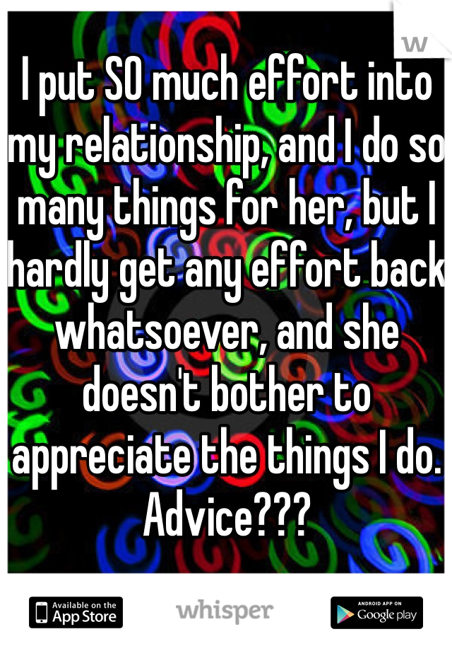 I put SO much effort into my relationship, and I do so many things for her, but I hardly get any effort back whatsoever, and she doesn't bother to appreciate the things I do. Advice???