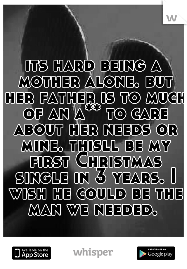 its hard being a mother alone. but her father is to much of an a** to care about her needs or mine. thisll be my first Christmas single in 3 years. I wish he could be the man we needed.
