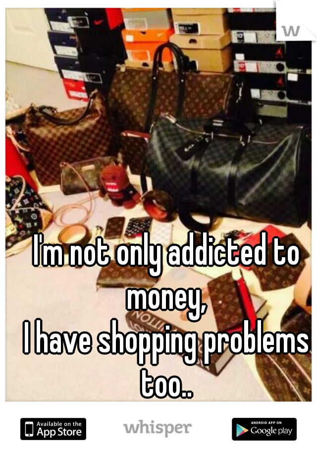 I'm not only addicted to money,  I have shopping problems too..  19 M