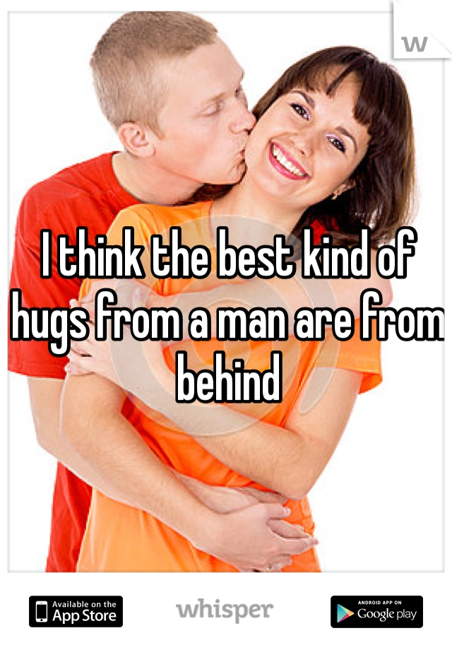 I think the best kind of hugs from a man are from behind